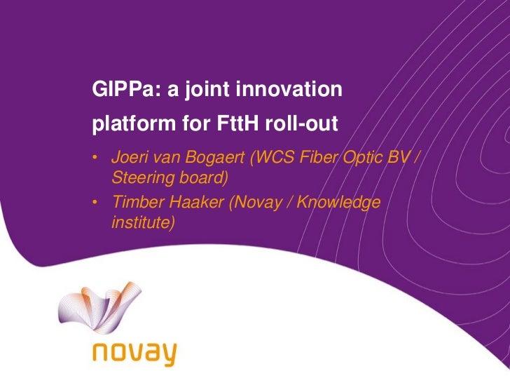 Joeri van Bogaert / Timber Haaker - GIPPa: a joint innovation platform for FttH roll-out