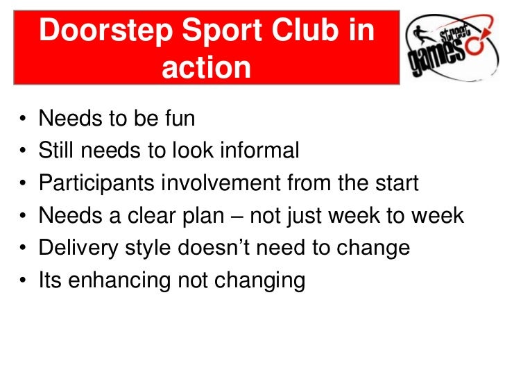 Doorstep Sport Club in           action•   Needs to be fun•   Still needs to look informal•   Participants involvement fro...