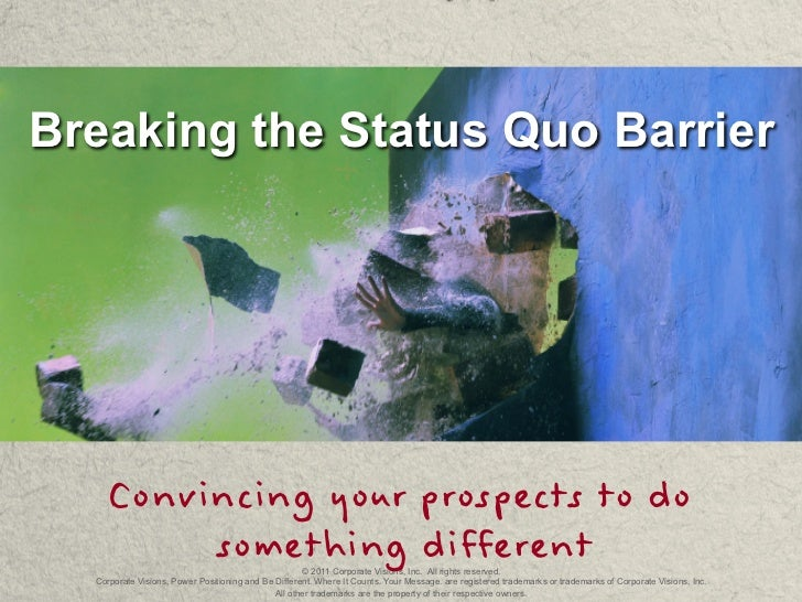 Breaking the Status Quo Barrier    Convincing your prospects to do         something different                         © 2...