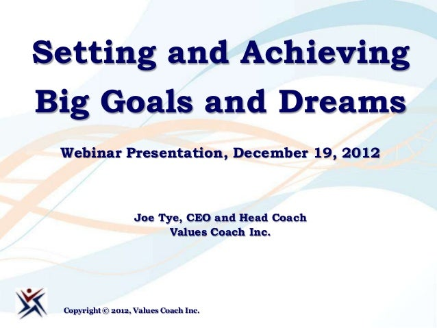 Setting and AchievingBig Goals and Dreams Webinar Presentation, December 19, 2012                   Joe Tye, CEO and Head ...