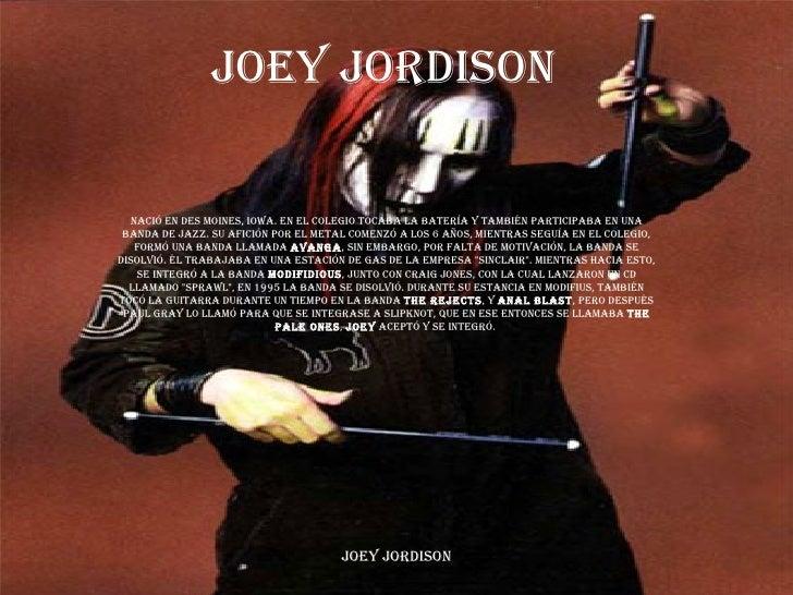 Joey jordison Nació en Des Moines, Iowa. En el colegio tocaba la batería y también participaba en una banda de Jazz. Su af...