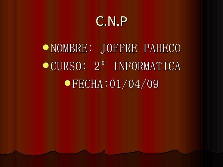 C.N.P <ul><li>NOMBRE: JOFFRE PAHECO </li></ul><ul><li>CURSO: 2º INFORMATICA </li></ul><ul><li>FECHA:01/04/09 </li></ul>