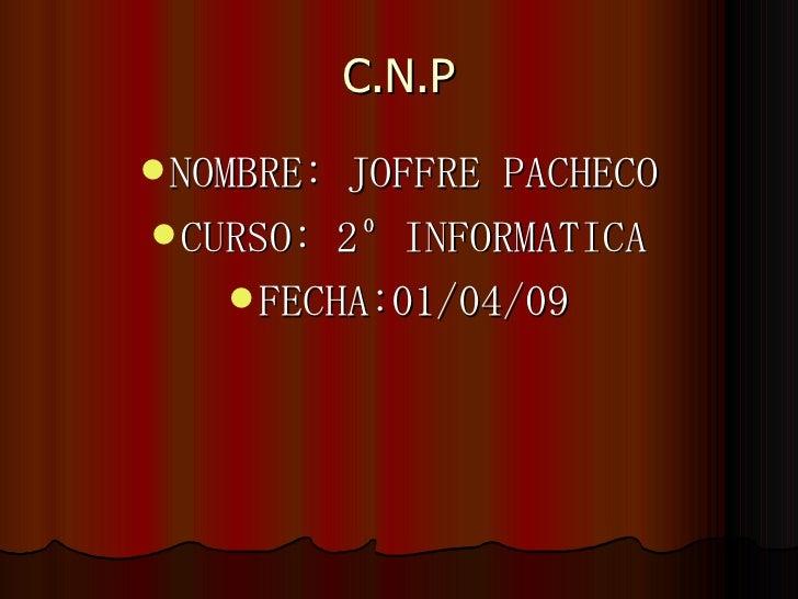C.N.P <ul><li>NOMBRE: JOFFRE PACHECO </li></ul><ul><li>CURSO: 2º INFORMATICA </li></ul><ul><li>FECHA:01/04/09 </li></ul>