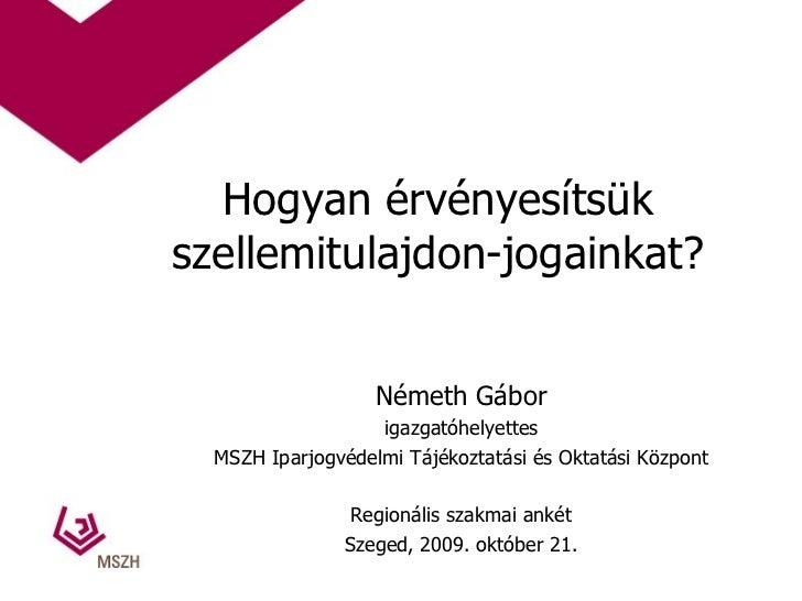 Hogyan érvényesítsük szellemitulajdon-jogainkat? Németh Gábor igazgatóhelyettes MSZH Iparjogvédelmi Tájékoztatási és Oktat...