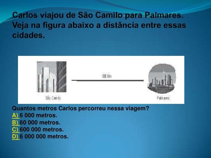 Quantos metros Carlos percorreu nessa viagem? A) 6 000 metros. B) 60 000 metros. C) 600 000 metros. D) 6 000 000 metros.