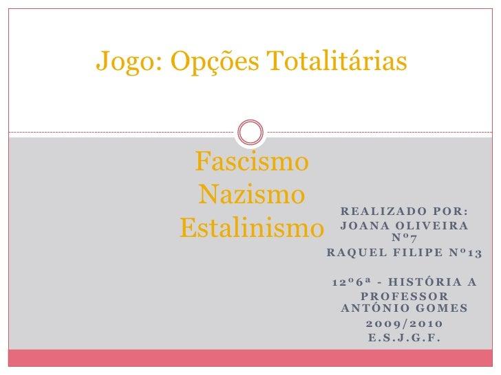 Jogo: Opções TotalitáriasFascismoNazismoEstalinismo<br />Realizado por:<br />Joana Oliveira nº7<br />Raquel filipe nº13<br...