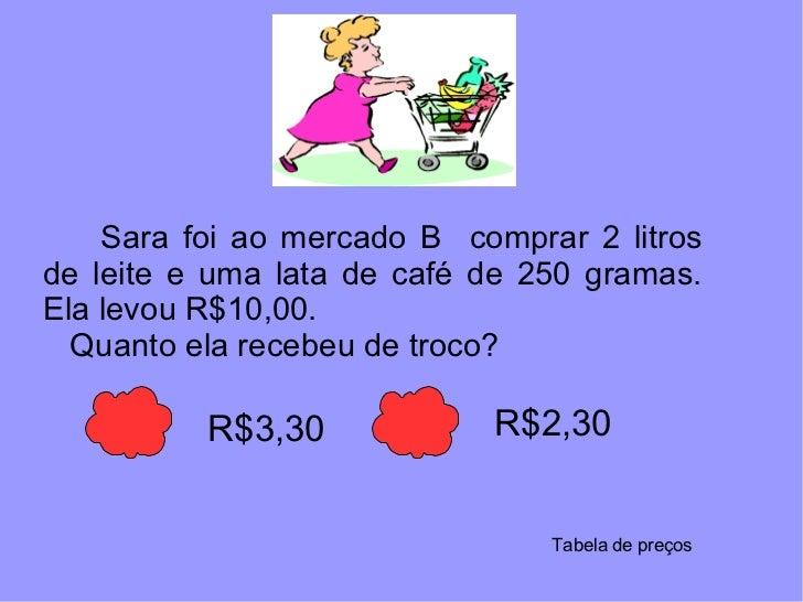 Sara foi ao mercado B  comprar 2 litros de leite e uma lata de café de 250 gramas. Ela levou R$10,00.  Quanto ela recebeu ...