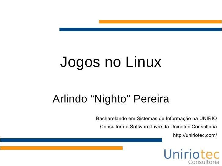 """Jogos no Linux  Arlindo """"Nighto"""" Pereira         Bacharelando em Sistemas de Informação na UNIRIO          Consultor de So..."""