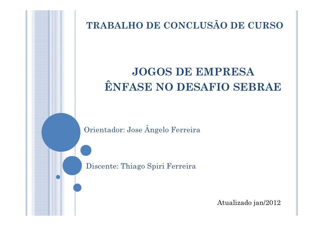 TRABALHO DE CONCLUSÃO DE CURSO        JOGOS DE EMPRESA     ÊNFASE NO DESAFIO SEBRAEOrientador: Jose Ângelo FerreiraDiscent...