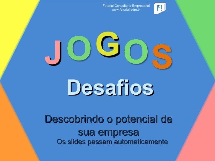 J Desafios G Descobrindo o potencial de sua empresa Fatorial Consultoria Empresarial www.fatorial.adm.br Os slides passam ...