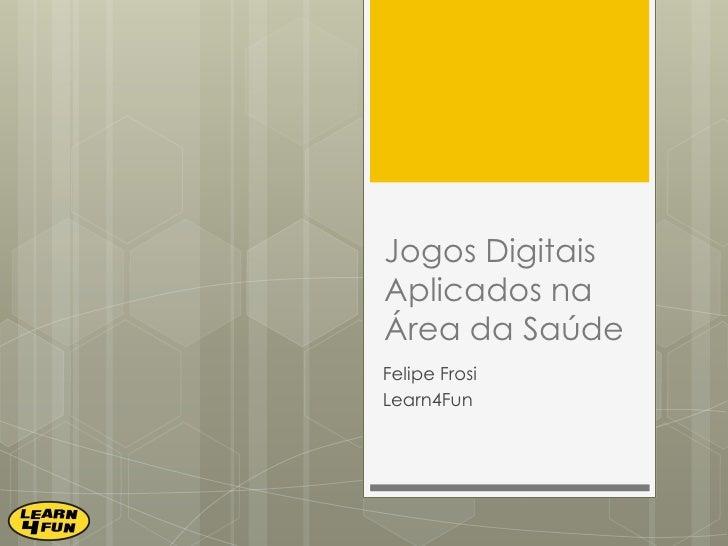 Jogos Digitais Aplicados na Área da Saúde<br />Felipe Frosi<br />Learn4Fun<br />