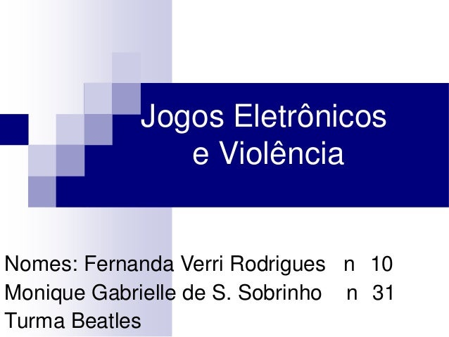 Jogos Eletrônicos e Violência  Nomes: Fernanda Verri Rodrigues n 10 Monique Gabrielle de S. Sobrinho n 31 Turma Beatles