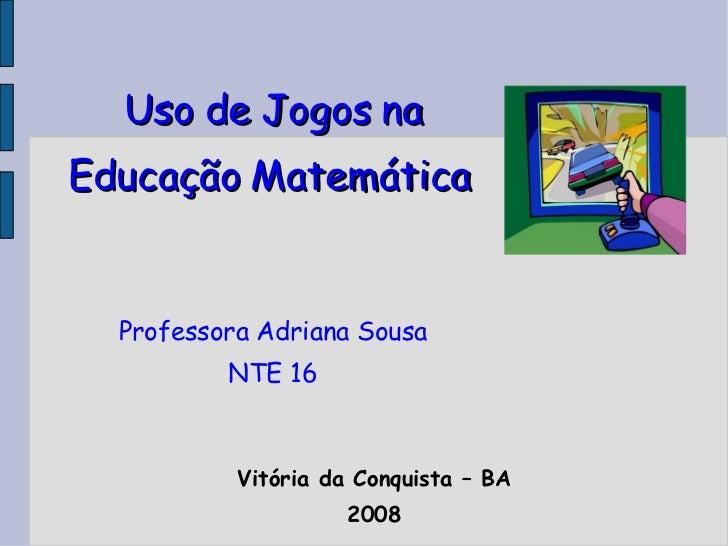 Uso de Jogos na Educação Matemática   Professora Adriana Sousa NTE 16 <ul><ul><li>Vitória da Conquista – BA </li></ul></ul...