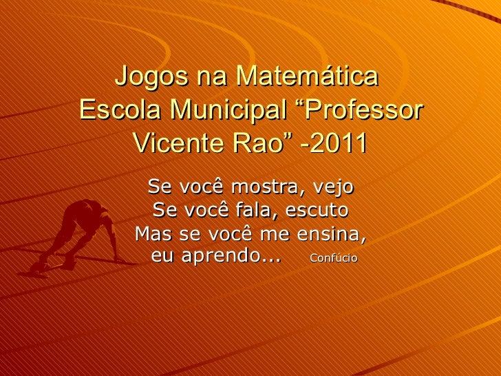 """Jogos na Matemática  Escola Municipal """"Professor Vicente Rao"""" -2011 Se você mostra, vejo Se você fala, escuto Mas se você ..."""