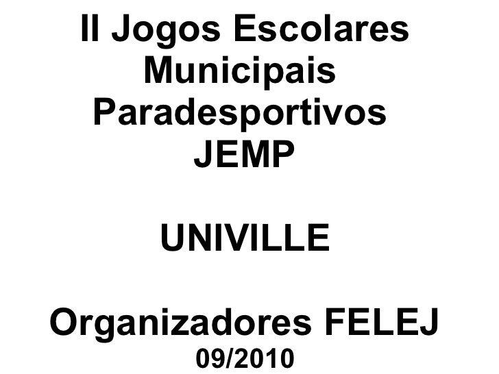 II Jogos Escolares Municipais  Paradesportivos  JEMP UNIVILLE Organizadores FELEJ 09/2010