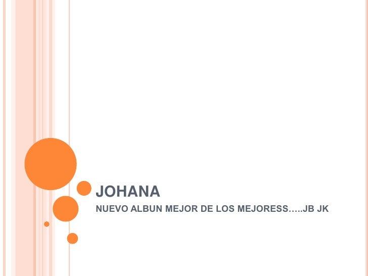 JOHANA<br />NUEVO ALBUN MEJOR DE LOS MEJORESS…..JB JK<br />