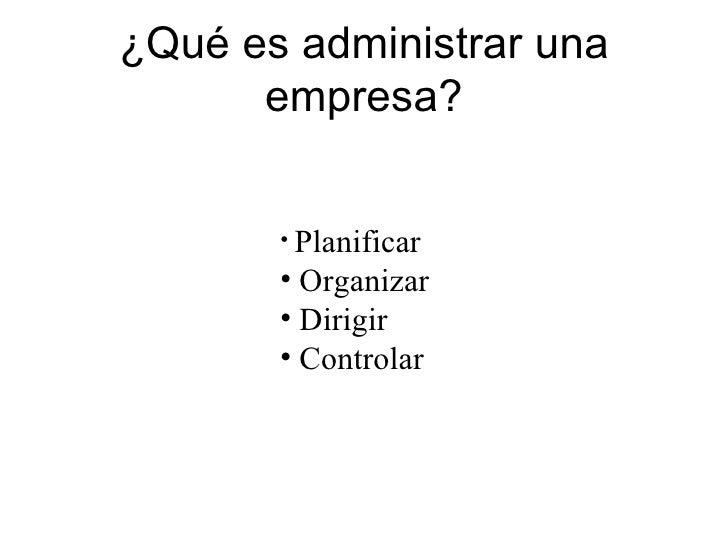 ¿Qué es administrar una empresa? <ul><li>Planificar </li></ul><ul><li>Organizar </li></ul><ul><li>Dirigir </li></ul><ul><l...