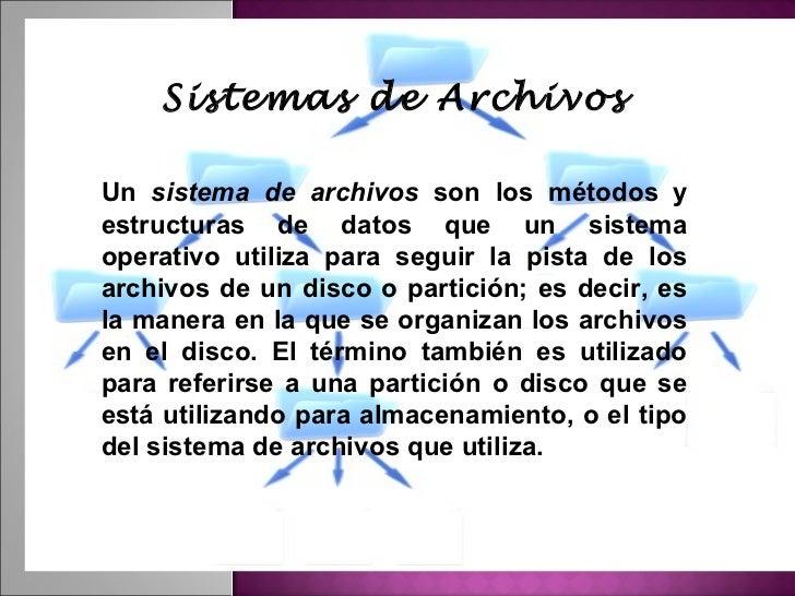 Sistemas de ArchivosUn sistema de archivos son los métodos yestructuras de datos que un sistemaoperativo utiliza para segu...