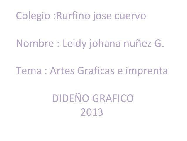 Colegio :Rurfino jose cuervoNombre : Leidy johana nuñez G.Tema : Artes Graficas e imprenta       DIDEÑO GRAFICO           ...