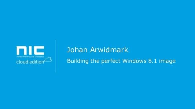 Johan Arwidmark Building the perfect Windows 8.1 image