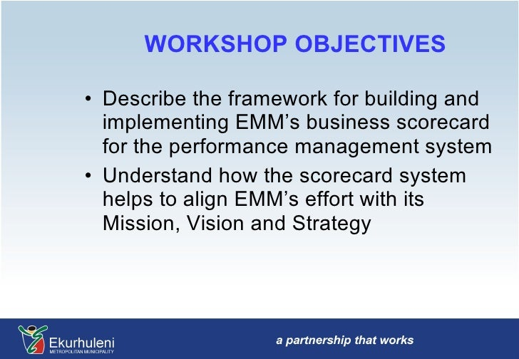 WORKSHOP OBJECTIVES <ul><li>Describe the framework for building and implementing EMM's business scorecard for the performa...