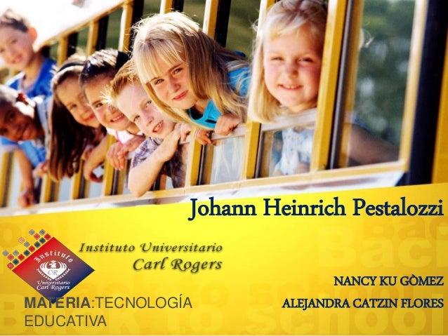 Johann Heinrich Pestalozzi NANCY KU GÒMEZ ALEJANDRA CATZIN FLORESMATERIA:TECNOLOGÍA EDUCATIVA