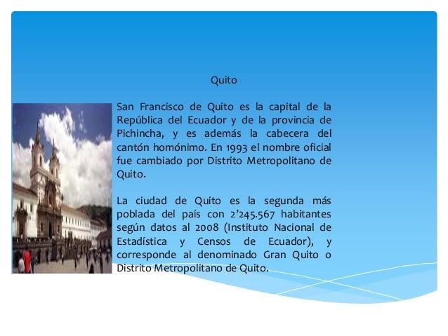 QuitoSan Francisco de Quito es la capital de laRepública del Ecuador y de la provincia dePichincha, y es además la cabecer...