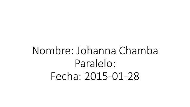 Nombre: Johanna Chamba Paralelo: Fecha: 2015-01-28