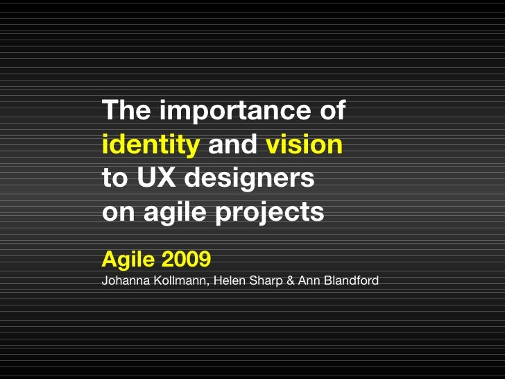 Agile 2009 Johanna Kollmann, Helen Sharp & Ann Blandford The importance of  identity  and  vision to UX designers  on agil...