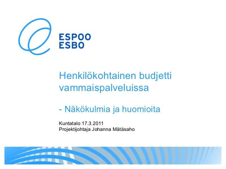 Henkilökohtainen budjetti   vammaispalveluissa - Näkökulmia ja huomioita Kuntatalo 17.3.2011 Projektijohtaja Johanna Mätäs...