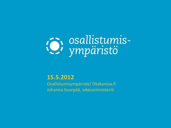 15.5.2012Osallistumisympäristö/ Otakantaa.fiJohanna Suurpää, oikeusministeriö