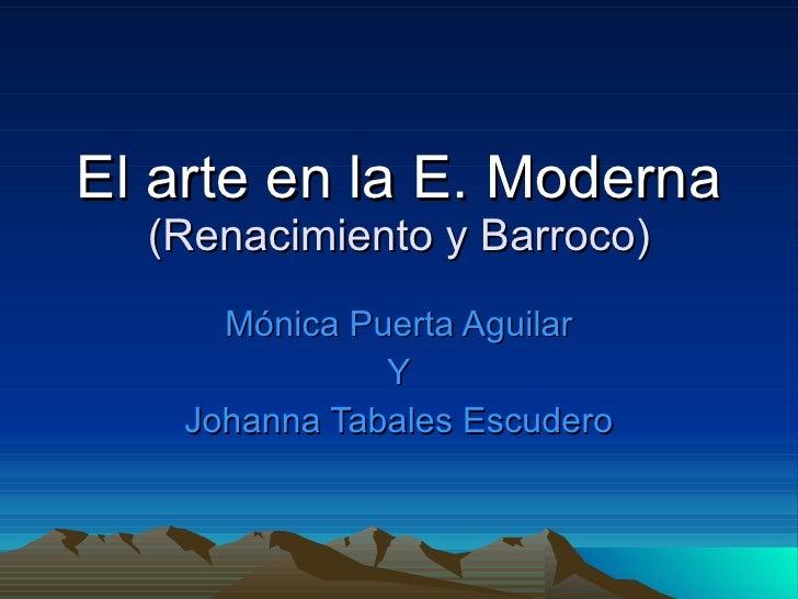 El arte en la E. Moderna (Renacimiento y Barroco) Mónica Puerta Aguilar Y Johanna Tabales Escudero