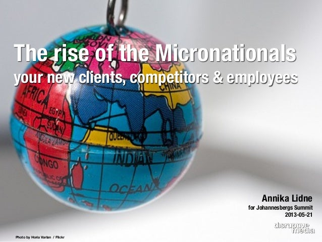 Photo by Horia Varlan / FlickrAnnika Lidnefor Johannesbergs Summit2013-05-21The rise of the Micronationalsyour new clients...