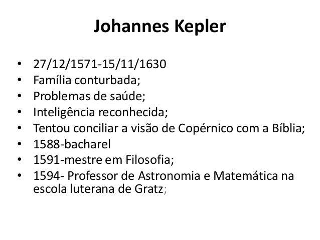 Johannes Kepler • 27/12/1571-15/11/1630 • Família conturbada; • Problemas de saúde; • Inteligência reconhecida; • Tentou c...