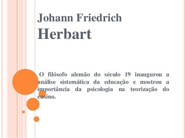 Johann Friedrich  Herbart O filósofo alemão do século 19 inaugurou a análise sistemática da educação e mostrou a importânc...