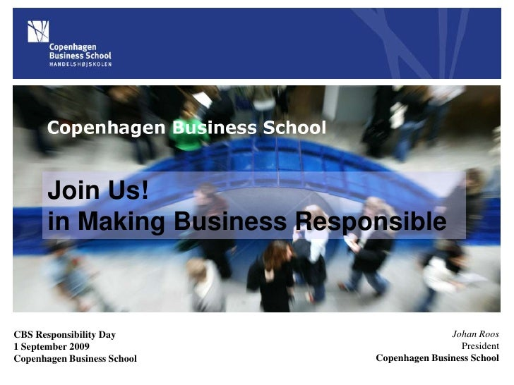Join Us!in Making Business Responsible<br />Johan Roos<br />President<br />Copenhagen Business School<br />CBS Responsibil...