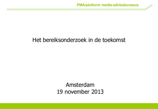 PMA/platform media-adviesbureaus  Het bereiksonderzoek in de toekomst  Amsterdam 19 november 2013
