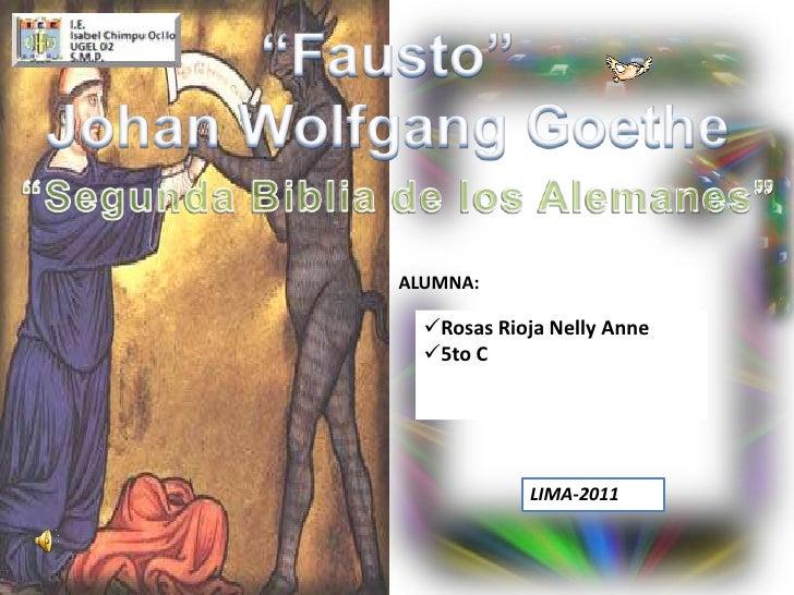 """""""Fausto""""<br />Johan Wolfgang Goethe<br />""""Segunda Biblia de los Alemanes""""<br />ALUMNA:<br /><ul><li>Rosas Rioja Nelly Anne"""