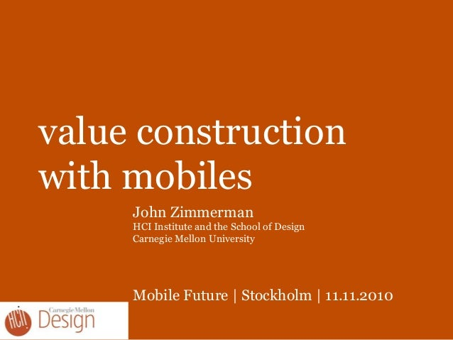 value construction with mobiles John Zimmerman HCI Institute and the School of Design Carnegie Mellon University Mobile Fu...