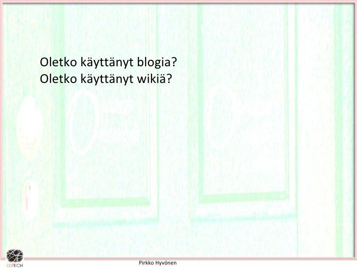 Pirkko Hyvönen Oletko käyttänyt blogia? Oletko käyttänyt wikiä?