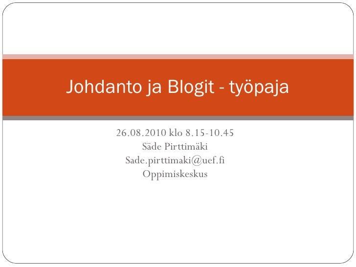 26.08.2010 klo 8.15-10.45 Säde Pirttimäki [email_address] Oppimiskeskus Johdanto ja Blogit - työpaja
