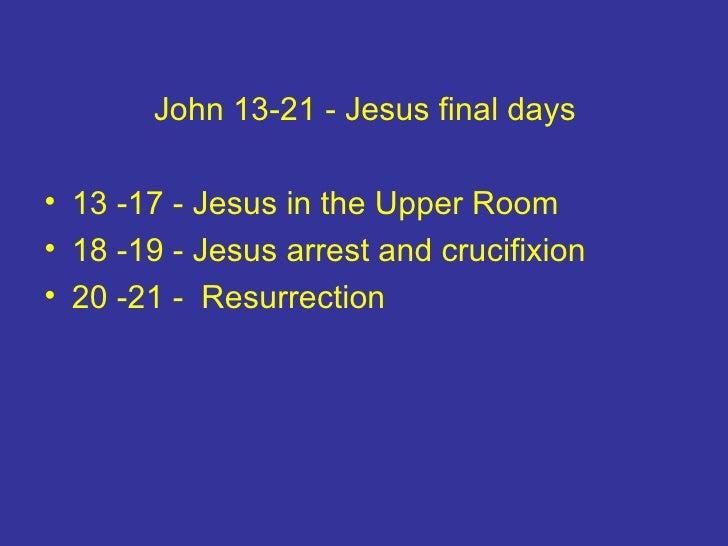 <ul><li>John 13-21 - Jesus final days </li></ul><ul><li>13 -17 - Jesus in the Upper Room </li></ul><ul><li>18 -19 - Jesus ...