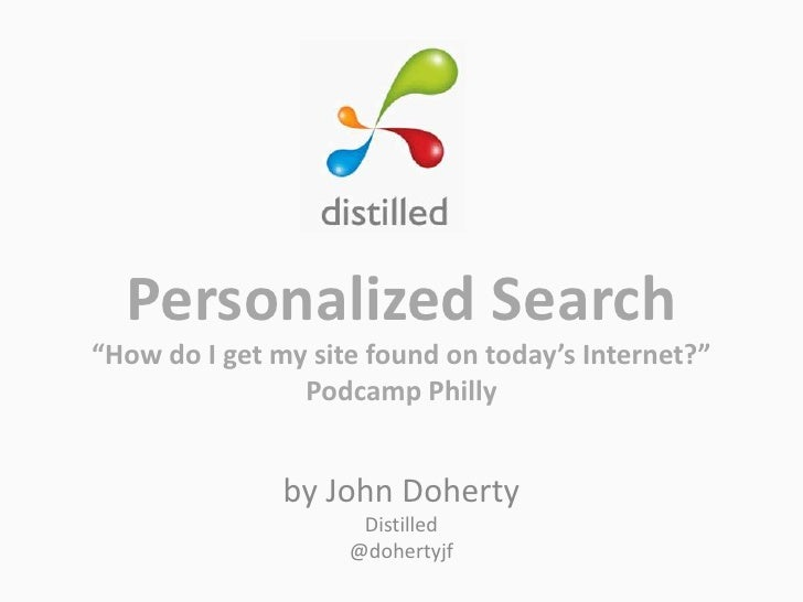 """Personalized Search<br />""""How do I get my site found on today's Internet?""""<br />Podcamp Philly<br />by John Doherty<br />D..."""