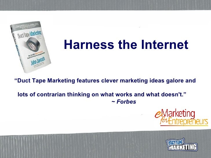 "Harness the Internet "" Duct Tape Marketing features clever marketing ideas galore and    lots of contrarian thinking on wh..."