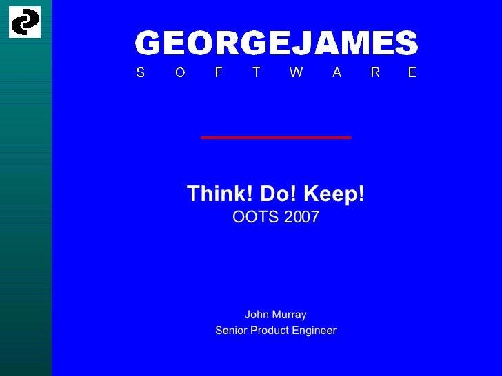Think! Do! Keep! OOTS 2007 John Murray Senior Product Engineer