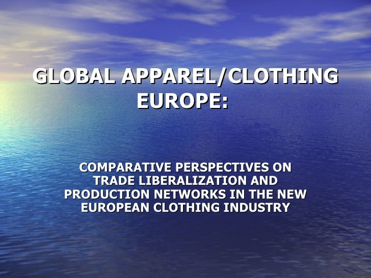 GLOBAL APPAREL/CLOTHING EUROPE:  COMPARATIVE PERSPECTIVES ON TRADE LIBERALIZATION AND PRODUCTION NETWORKS IN THE NEW EUROP...