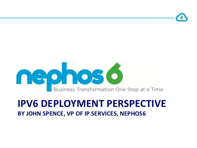 IPV6 DEPLOYMENT PERSPECTIVE BY JOHN SPENCE, VP OF IP SERVICES, NEPHOS6                              ...