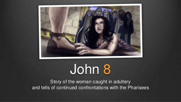 John 8         Story of the woman caught in adulteryand tells of continued confrontations with the Pharisees