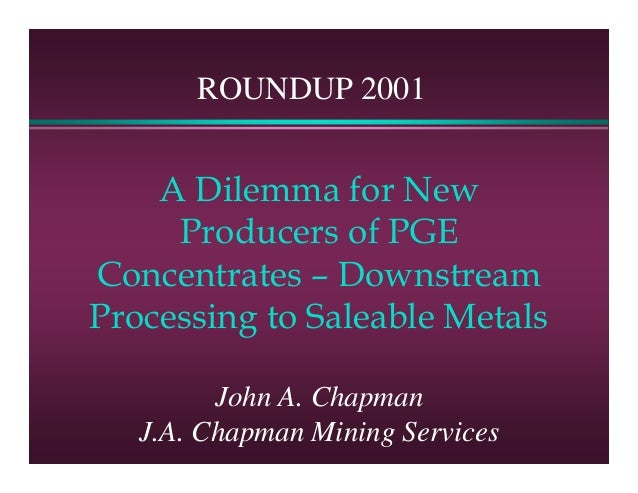 ROUNDUP 2001    A Dilemma for New     Producers of PGEConcentrates – DownstreamProcessing to Saleable Metals         John ...
