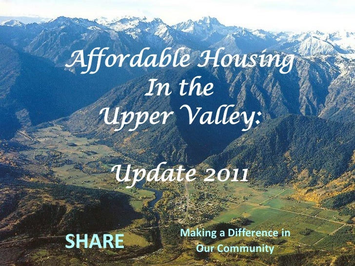 Affordable Housing <br />In the<br />Upper Valley:<br />Update 2011<br />SHARE <br />Making a Difference in <br />Our Comm...